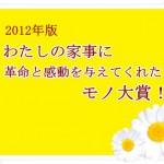 <2012年版>わたしの家事に革命と感動を与えてくれたモノ大賞!